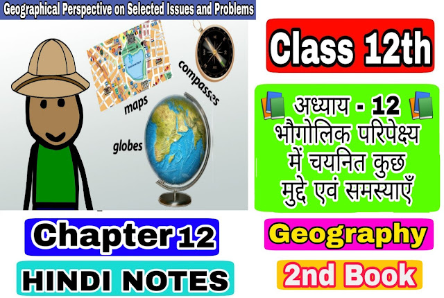 12 Class Geography - II Notes in hindi chapter 12 Geographical Perspective on Selected Issues and Problems अध्याय - 12 भौगोलिक परिपेक्ष्य में चयनित कुछ मुद्दे एवं समस्याएँ