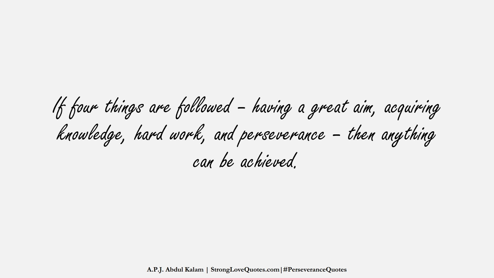 If four things are followed – having a great aim, acquiring knowledge, hard work, and perseverance – then anything can be achieved. (A.P.J. Abdul Kalam);  #PerseveranceQuotes