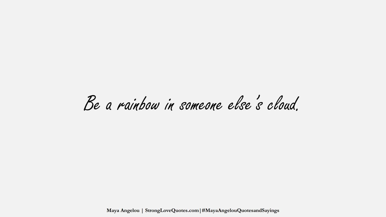 Be a rainbow in someone else's cloud. (Maya Angelou);  #MayaAngelouQuotesandSayings