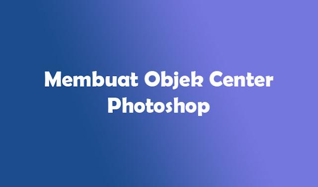 Cara Meletakkan Posisi Objek di Tengah Canvas Photoshop