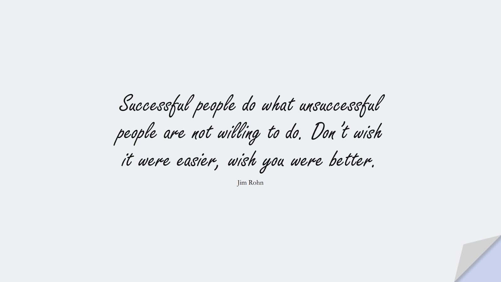 Successful people do what unsuccessful people are not willing to do. Don't wish it were easier, wish you were better. (Jim Rohn);  #MotivationalQuotes