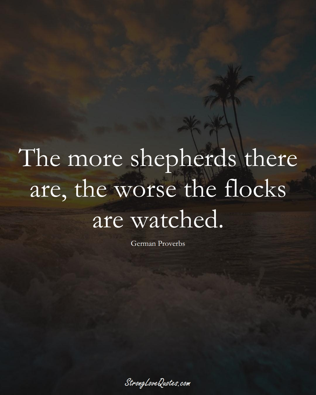 The more shepherds there are, the worse the flocks are watched. (German Sayings);  #EuropeanSayings