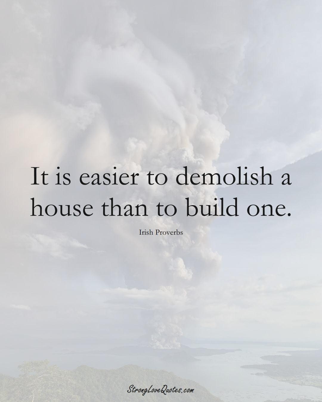It is easier to demolish a house than to build one. (Irish Sayings);  #EuropeanSayings