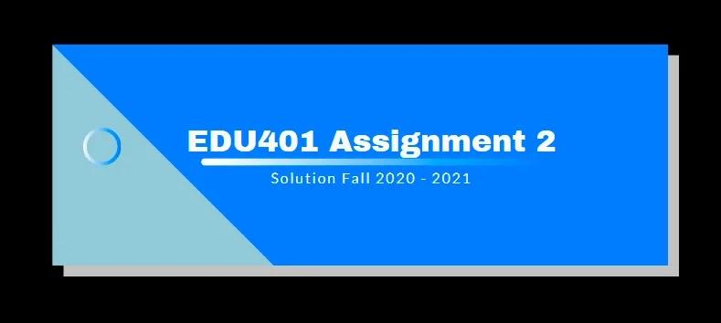 EDU401 Assignment 2 Solution 2021