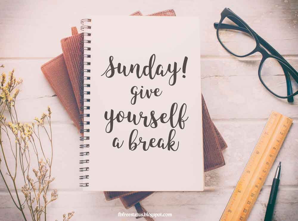 Sunday give yourself a break.