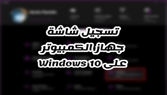 كيفية تسجيل شاشة جهاز الكمبيوتر على Windows 10
