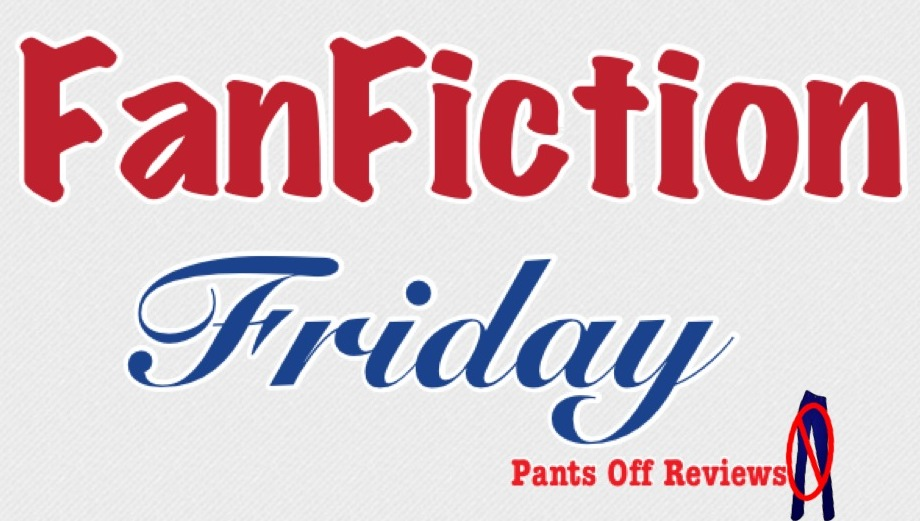 Pants Off Reviews: Fanfiction Friday: Take #4