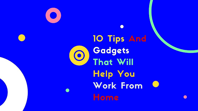10-tips-and-gadgets-that-will-help-you-work-from -home10-tips-and-gadgets-that-will-help-you-work-from -home