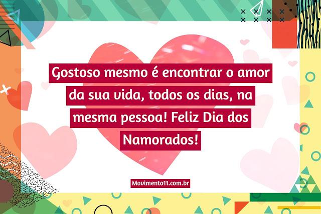 Gostoso mesmo é encontrar o amor da sua vida, todos os dias, na mesma pessoa! Feliz Dia dos Namorados!