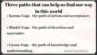 • Karma Yoga - the path of action and acceptance; • Bhakti Yoga - the path of devotion and surrender; • Gyana Yoga - the path of knowledge and understanding.