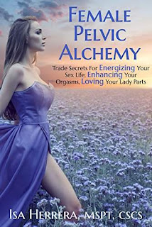 Female Pelvic Alchemy: Trade Secrets For Energizing Your Sex Life, Enhancing Your Orgasms, and Loving Your Lady Parts by Isa Herrera