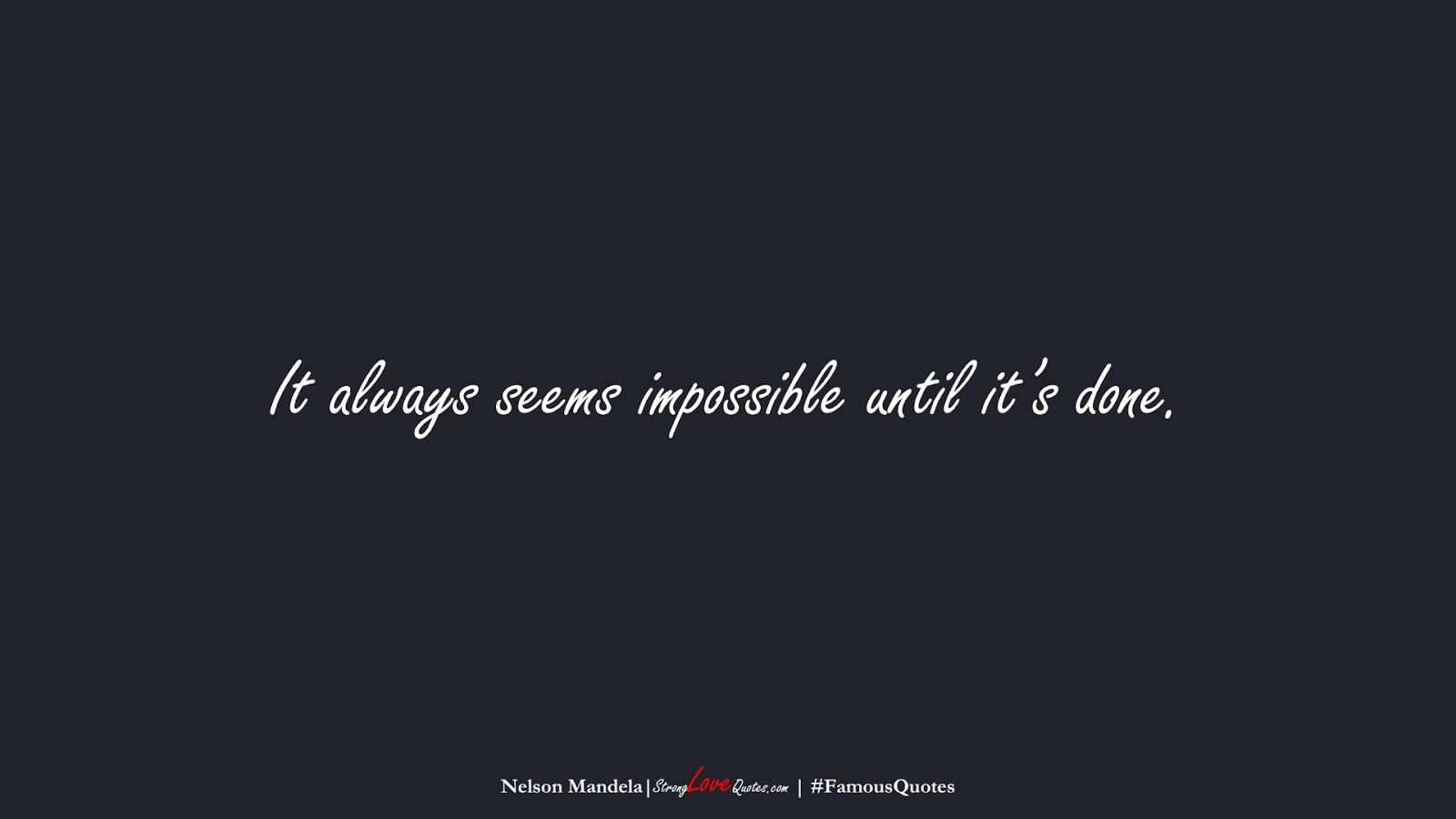 It always seems impossible until it's done. (Nelson Mandela);  #FamousQuotes