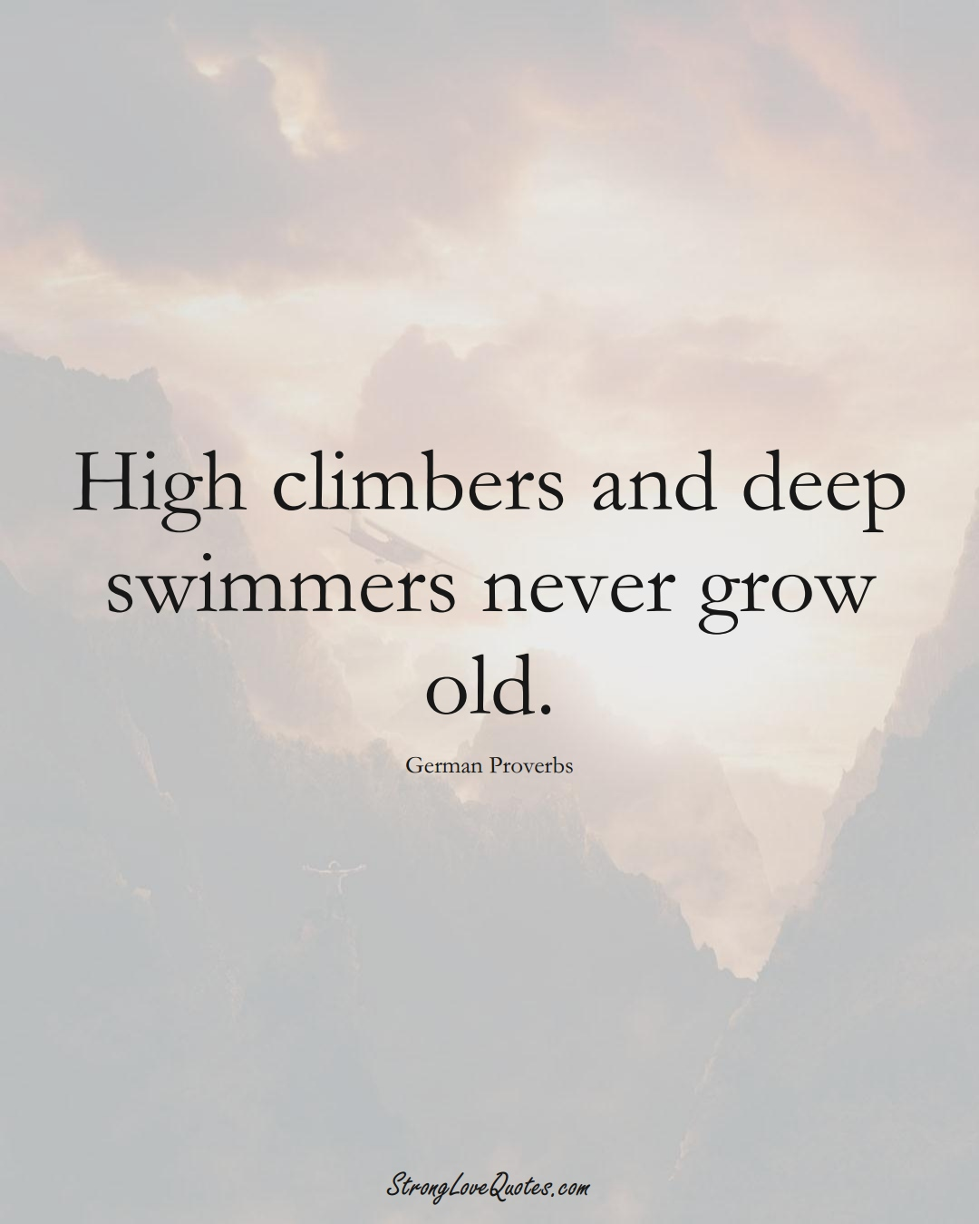 High climbers and deep swimmers never grow old. (German Sayings);  #EuropeanSayings