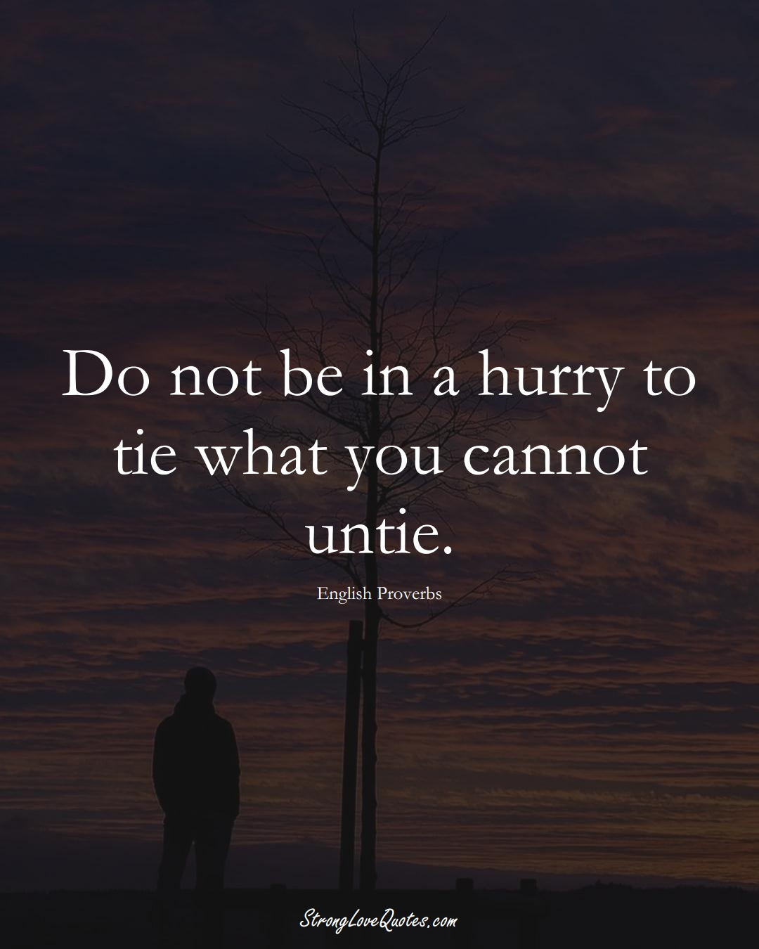 Do not be in a hurry to tie what you cannot untie. (English Sayings);  #EuropeanSayings