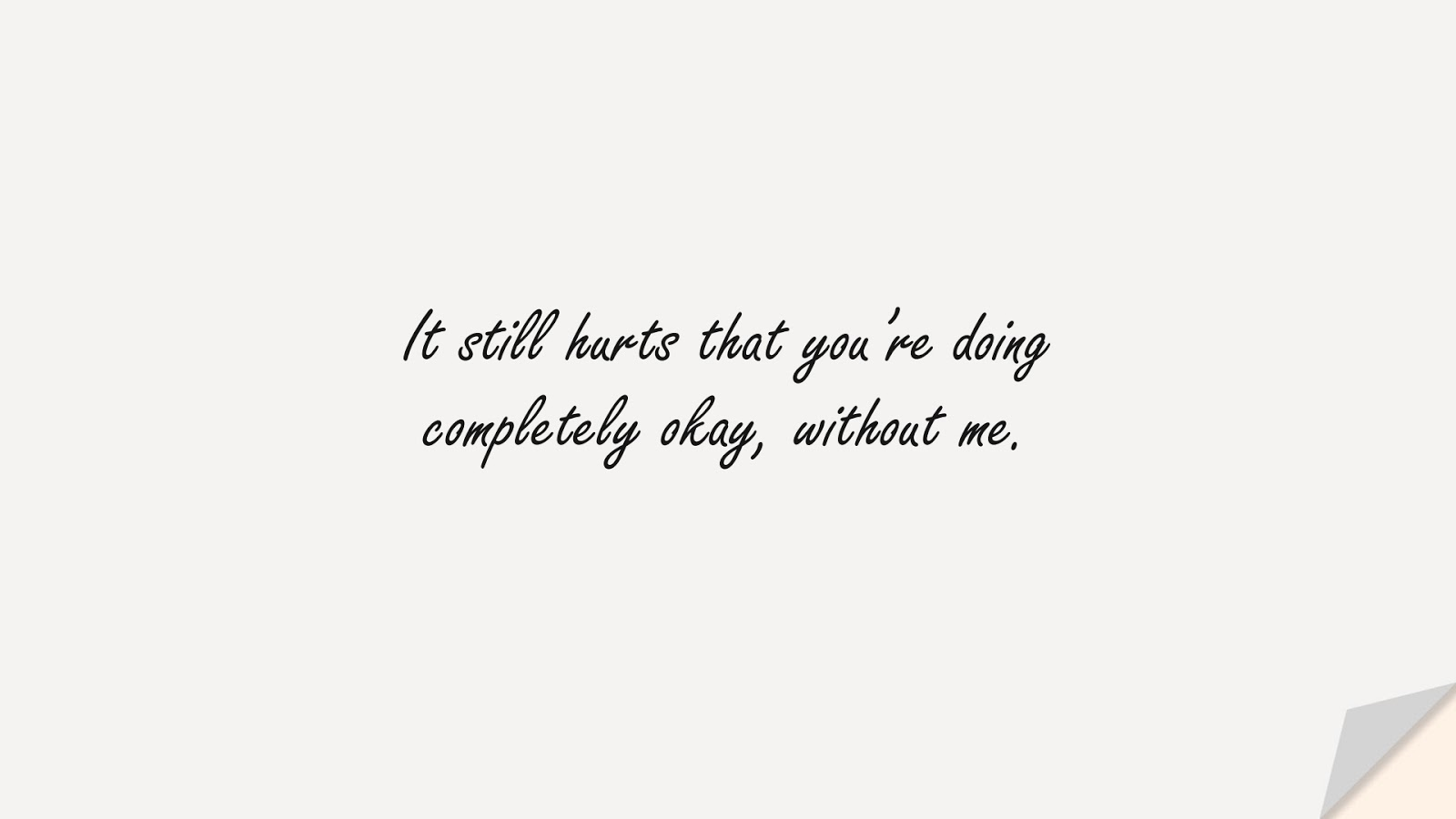 It still hurts that you're doing completely okay, without me.FALSE