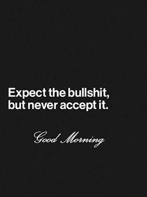 Expect the bullshit, but never accept