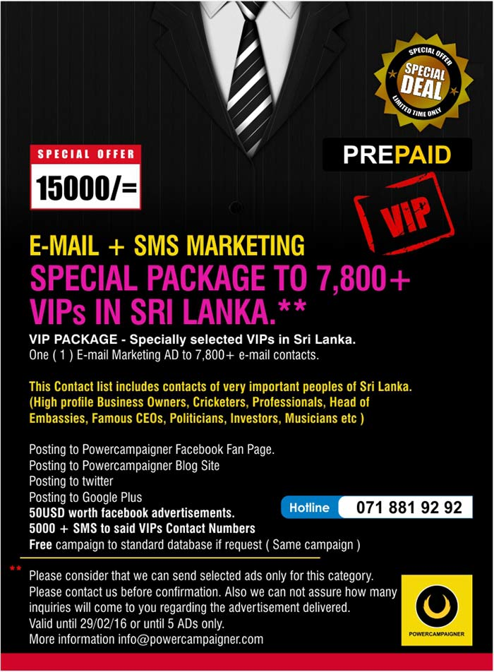 VIP PACKAGE - Specially selected VIPs in Sri Lanka. One ( 1 ) E-mail Marketing AD to 7,800+ e-mail contacts.  This Contact list includes contacts of very important peoples of Sri Lanka. (High profile Business Owners, Cricketers, Professionals, Head of Embassies, Famous CEOs, Politicians, Investors, Musicians etc )  Posting to Powercampaigner Facebook Fan Page.  Posting to Powercampaigner Blog Site Posting to twitter Posting to Google Plus 50USD worth facebook advertisements. 5000 + SMS to said VIPs Contact Numbers  Free campaign to standard database if request ( Same campaign )  Please consider that we can send selected ads only for this category.  Please contact us before confirmation. Also we can not assure how many inquiries will come to you regarding the advertisement delivered.  Valid until 29/02/16 or until 5 ADs only. More information info@powercampaigner.com