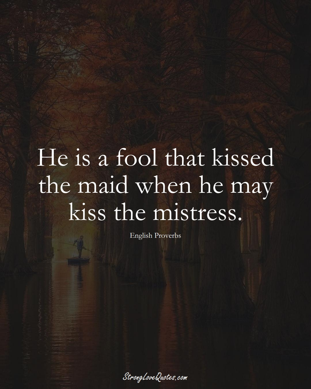 He is a fool that kissed the maid when he may kiss the mistress. (English Sayings);  #EuropeanSayings