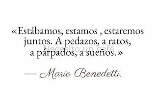 """""""Estábamos, estamos, estaremos juntos. A pedazos, a ratos, a párpados, a sueños."""" Mario Benedetti"""