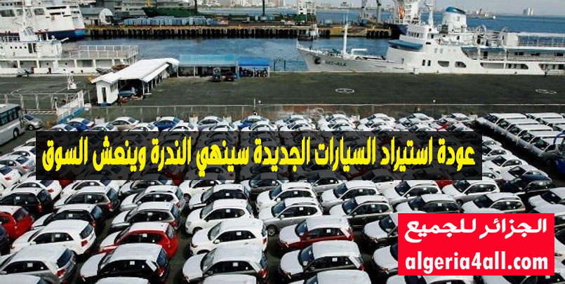عودة الجزائر لإستيراد السيارات الجديدة,خبراء : عودة الجزائر لإستيراد السيارات الجديدة سينهي الندرة وينعش السوق,اسعار السيارات بعد قرار الاستيراد