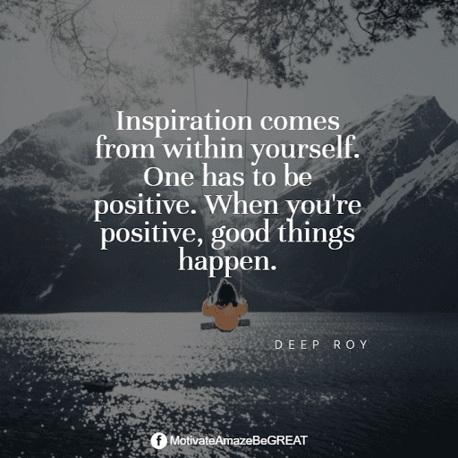 """Positive Mindset Quotes And Motivational Words For Bad Times: """"Inspiration comes from within yourself. One has to be positive. When you're positive, good things happen."""" - Deep Roy"""