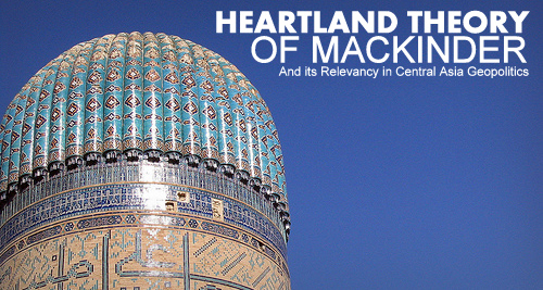 "THE PAPER | ""Heartland Theory"" of Mackinder & its Relevancy in Central Asia Geopolitics"