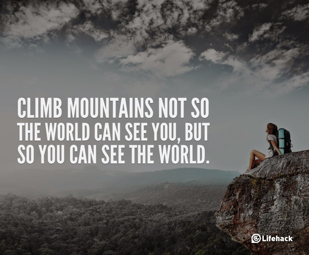 "10 Sentences that Can Change Your Life - ""Climb mountains not so the world can see you, but so you can see the world."""