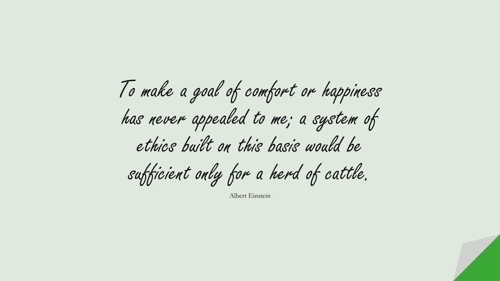 To make a goal of comfort or happiness has never appealed to me; a system of ethics built on this basis would be sufficient only for a herd of cattle. (Albert Einstein);  #AlbertEnsteinQuotes