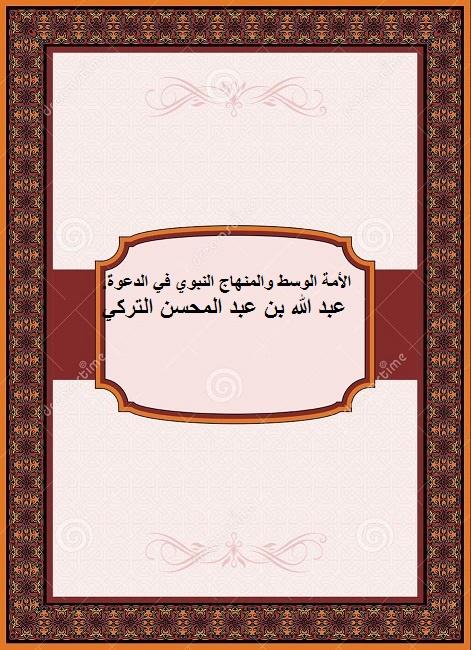 الأمة الوسط والمنهاج النبوي في الدعوة. عبد الله بن عبد المحسن التركي