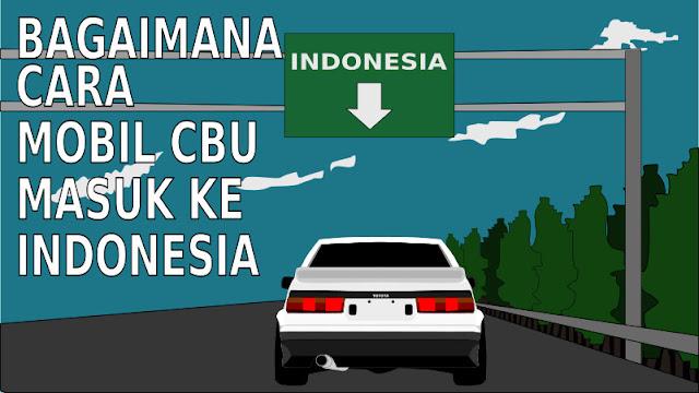 Bagaimana Cara Mobil CBU Masuk ke Indonesia