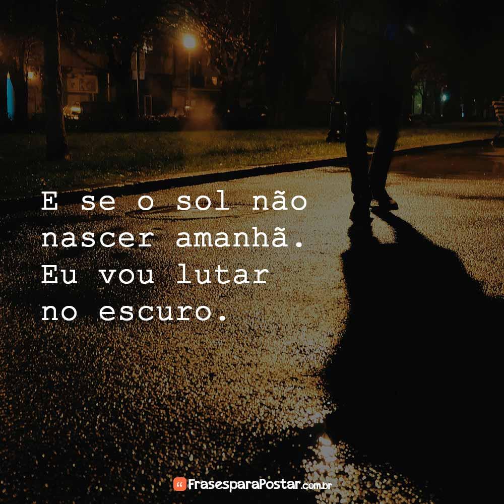 E se o sol não nascer amanhã. Eu vou lutar no escuro.