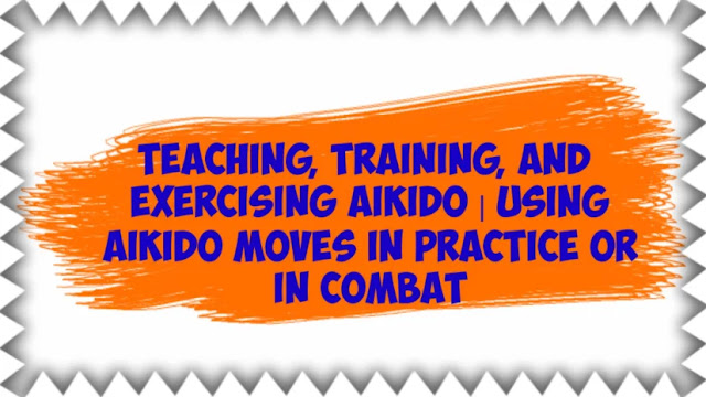 Teaching, training, and exercising Aikido | Using Aikido Moves in Practice or in Combat