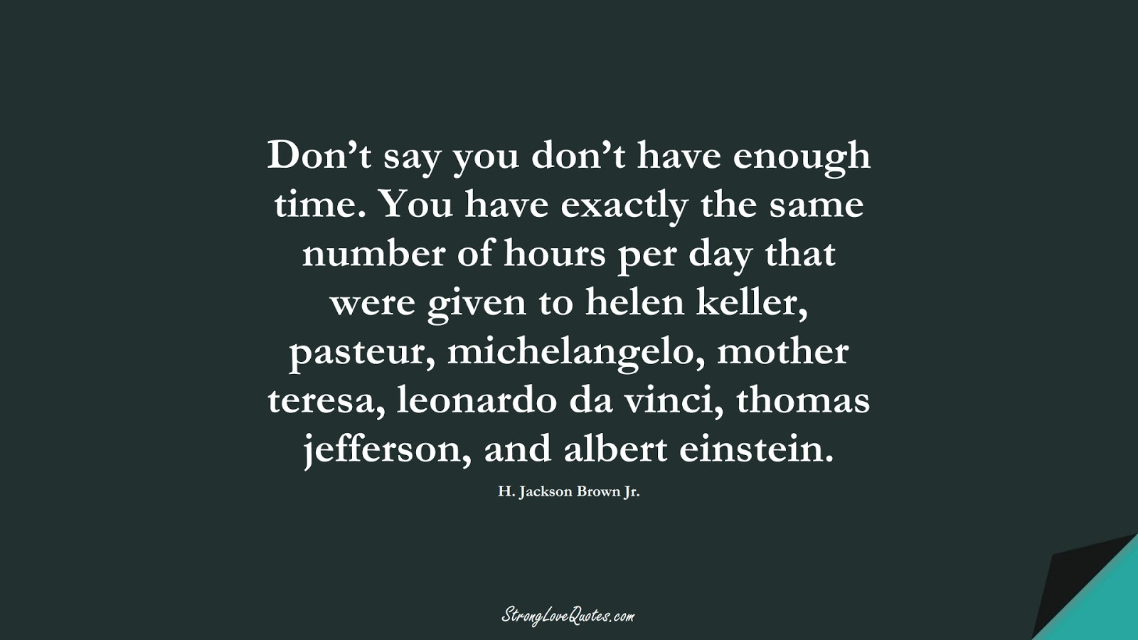 Don't say you don't have enough time. You have exactly the same number of hours per day that were given to helen keller, pasteur, michelangelo, mother teresa, leonardo da vinci, thomas jefferson, and albert einstein. (H. Jackson Brown Jr.);  #EducationQuotes