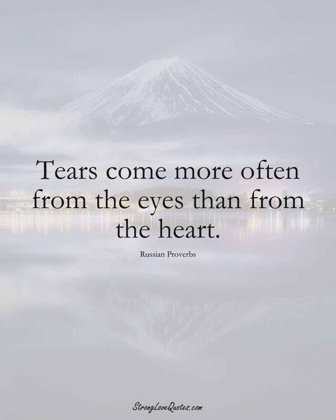 Tears come more often from the eyes than from the heart. (Russian Sayings);  #AsianSayings