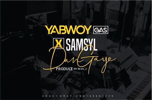 DOWNLOAD MP3: Yabwoy Gas - Dan Gaye Ft. Samsyl (Prod. By Jehu)