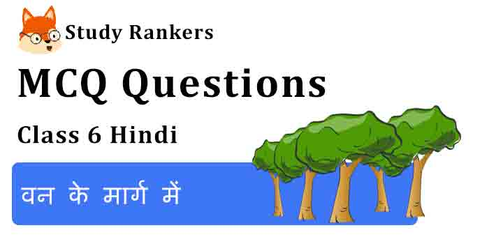 MCQ Questions for Class 6 Hindi Chapter 16 वन के मार्ग में Vasant
