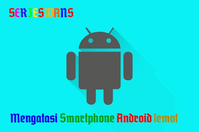 3 Cara Mengatasi Hp Smartphone Android yang Lambat