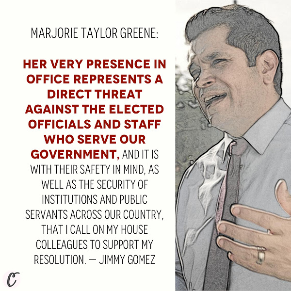 Marjorie Taylor Greene: Her very presence in office represents a direct threat against the elected officials and staff who serve our government, and it is with their safety in mind, as well as the security of institutions and public servants across our country, that I call on my House colleagues to support my resolution. — Democratic California Congressman Jimmy Gomez
