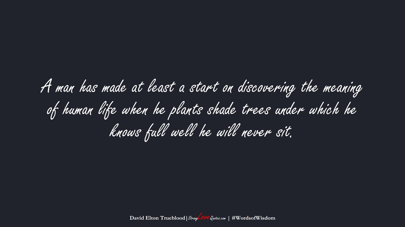 A man has made at least a start on discovering the meaning of human life when he plants shade trees under which he knows full well he will never sit. (David Elton Trueblood);  #WordsofWisdom
