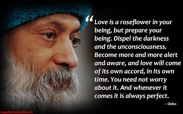 """Love is a roseflower in your being, but prepare your being. Dispel the darkness and the unconsciousness. Become more and more alert and aware, and love will come of its own accord, in its own time. You need not worry about it. And whenever it comes it is always perfect."""