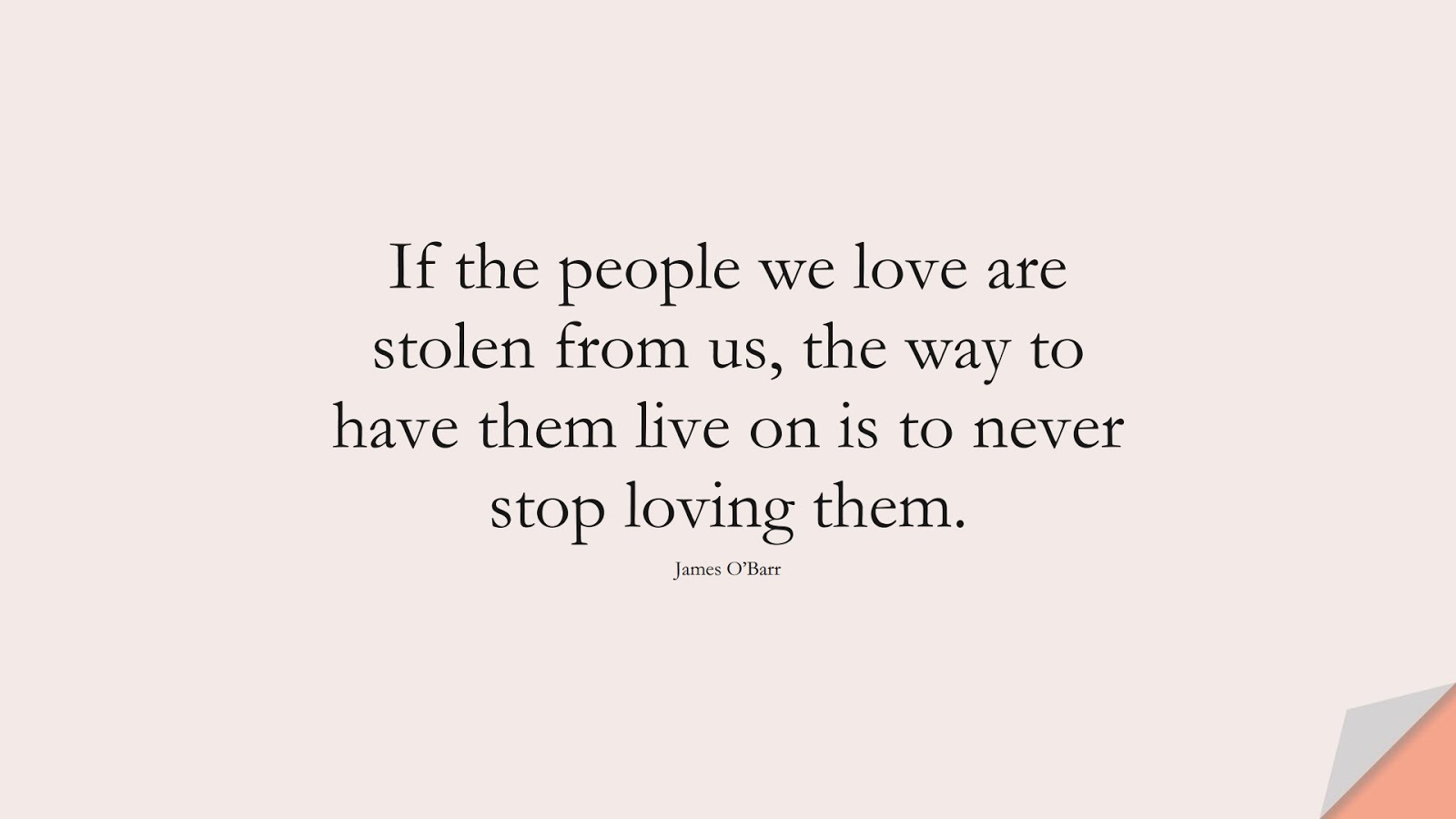 If the people we love are stolen from us, the way to have them live on is to never stop loving them. (James O'Barr);  #FamilyQuotes