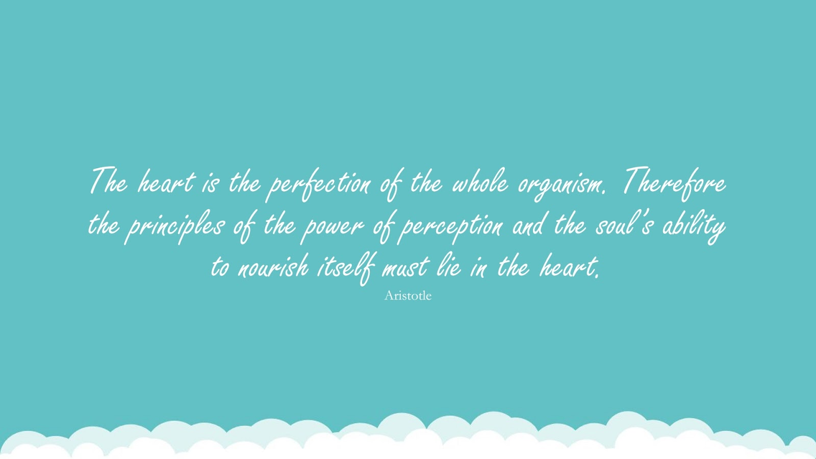 The heart is the perfection of the whole organism. Therefore the principles of the power of perception and the soul's ability to nourish itself must lie in the heart. (Aristotle);  #RelationshipQuotes