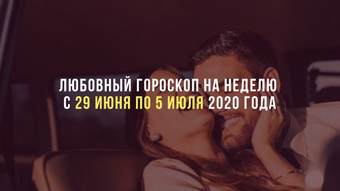 Любовный гороскоп на неделю с 29 июня по 5 июля 2020 года