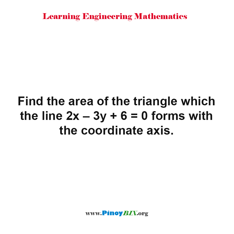 Find the area of the triangle which the line 2x – 3y + 6 = 0 forms with the coordinate axis.