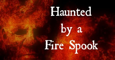 Haunted by a Fire Spook