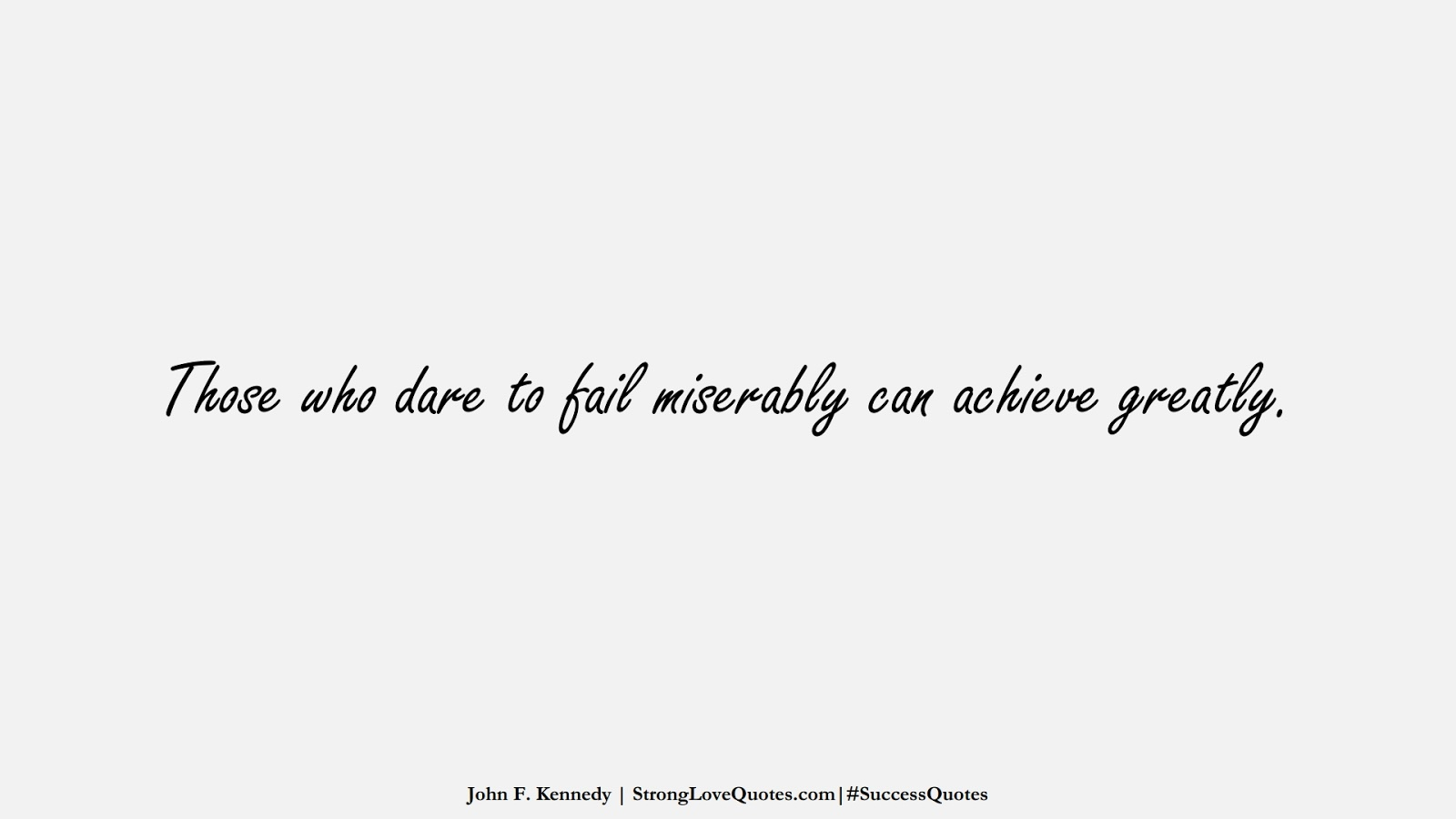 Those who dare to fail miserably can achieve greatly. (John F. Kennedy);  #SuccessQuotes