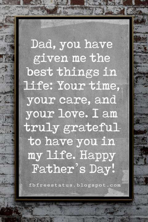 Fathers Day Card Sayings, Dad, you have given me the best things in life: Your time, your care, and your love. I am truly grateful to have you in my life. Happy Father's Day!
