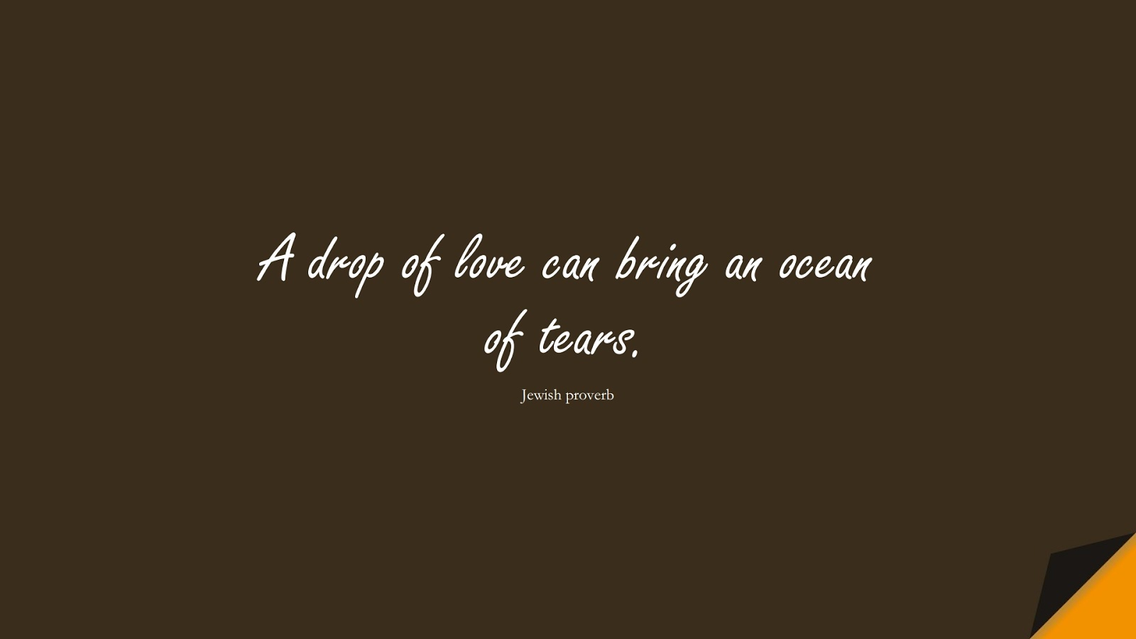 A drop of love can bring an ocean of tears. (Jewish proverb);  #LifeQuotes