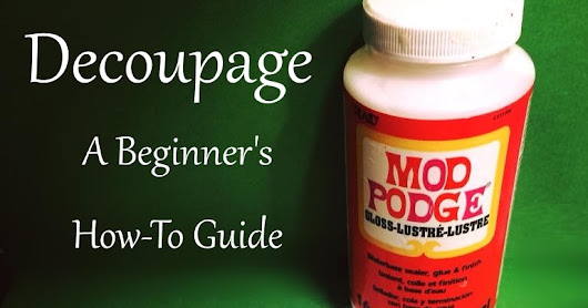 Decoupage: A Beginner's How To Tutorial Guide