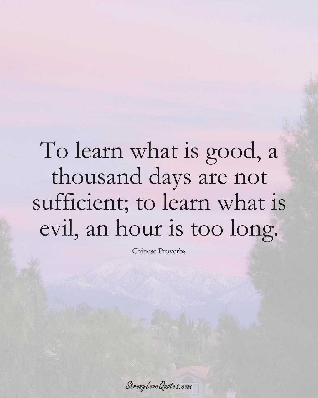 To learn what is good, a thousand days are not sufficient; to learn what is evil, an hour is too long. (Chinese Sayings);  #AsianSayings